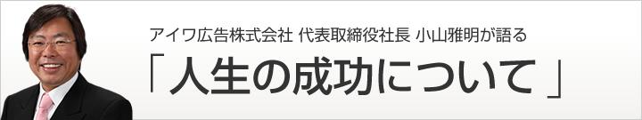 アイワ広告株式会社代表取締役社長 小山雅明が語る 「人生の成功について」